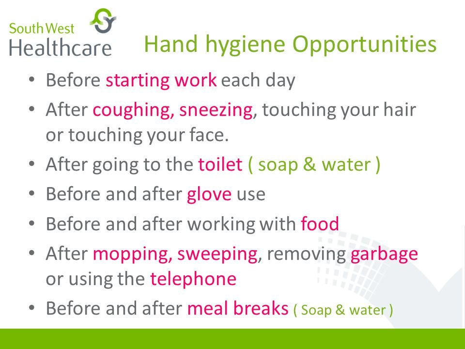 Hand hygiene Opportunities Before starting work each day After coughing, sneezing, touching your hair or touching your face.