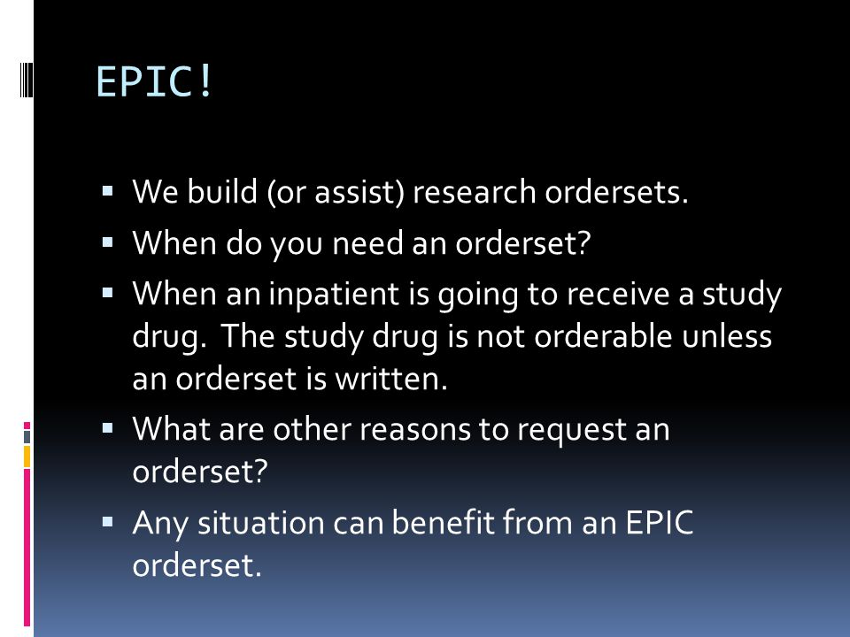 EPIC.  We build (or assist) research ordersets.  When do you need an orderset.