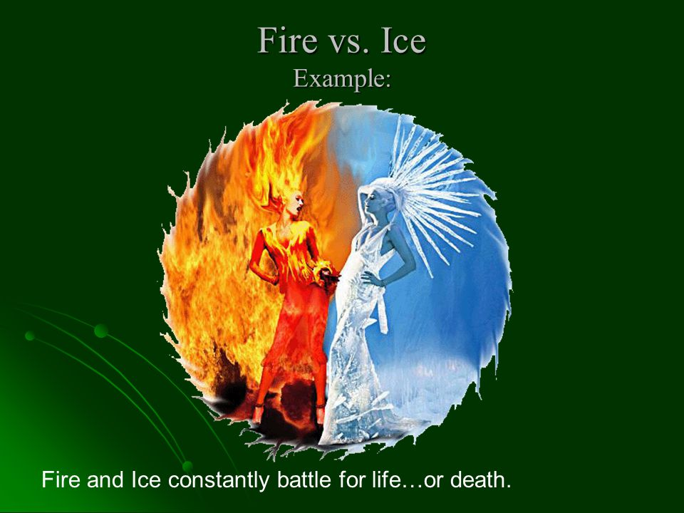 Fire vs. Ice Example: Fire and Ice constantly battle for life…or death.