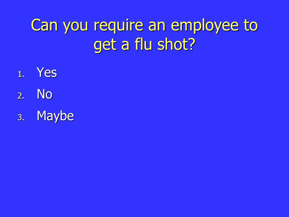 Can you require an employee to get a flu shot 1. Yes 2. No 3. Maybe