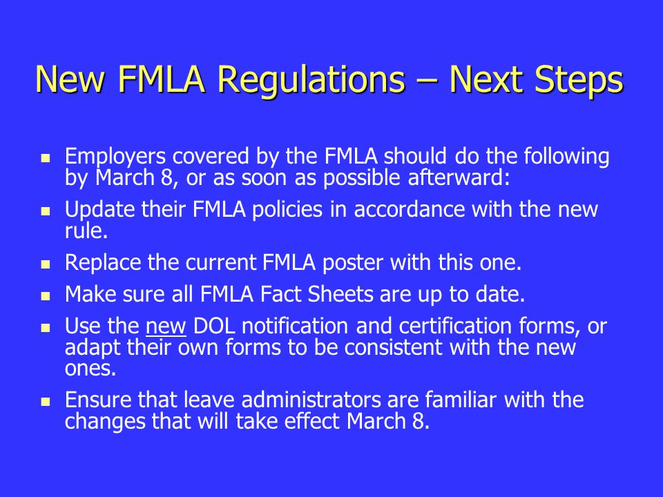 New FMLA Regulations – Next Steps Employers covered by the FMLA should do the following by March 8, or as soon as possible afterward: Update their FMLA policies in accordance with the new rule.
