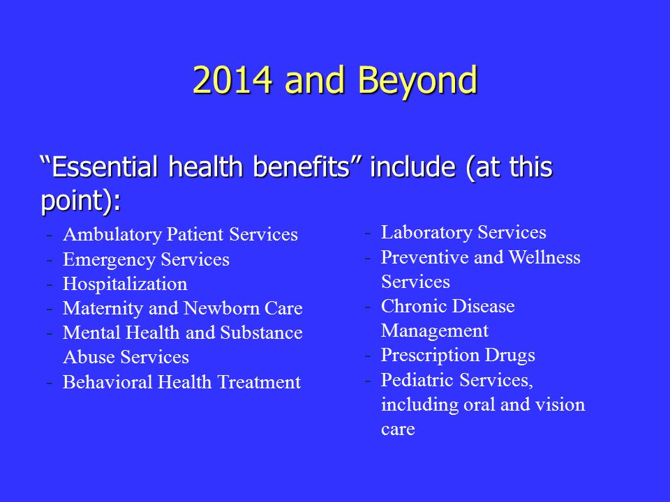 2014 and Beyond Essential health benefits include (at this point): - - Ambulatory Patient Services - - Emergency Services - - Hospitalization - - Maternity and Newborn Care - - Mental Health and Substance Abuse Services - - Behavioral Health Treatment - - Laboratory Services - - Preventive and Wellness Services - - Chronic Disease Management - - Prescription Drugs - - Pediatric Services, including oral and vision care