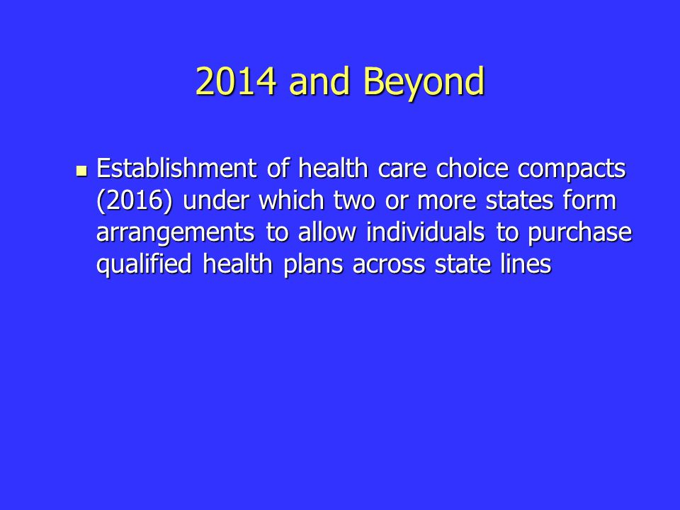 2014 and Beyond Establishment of health care choice compacts (2016) under which two or more states form arrangements to allow individuals to purchase qualified health plans across state lines Establishment of health care choice compacts (2016) under which two or more states form arrangements to allow individuals to purchase qualified health plans across state lines