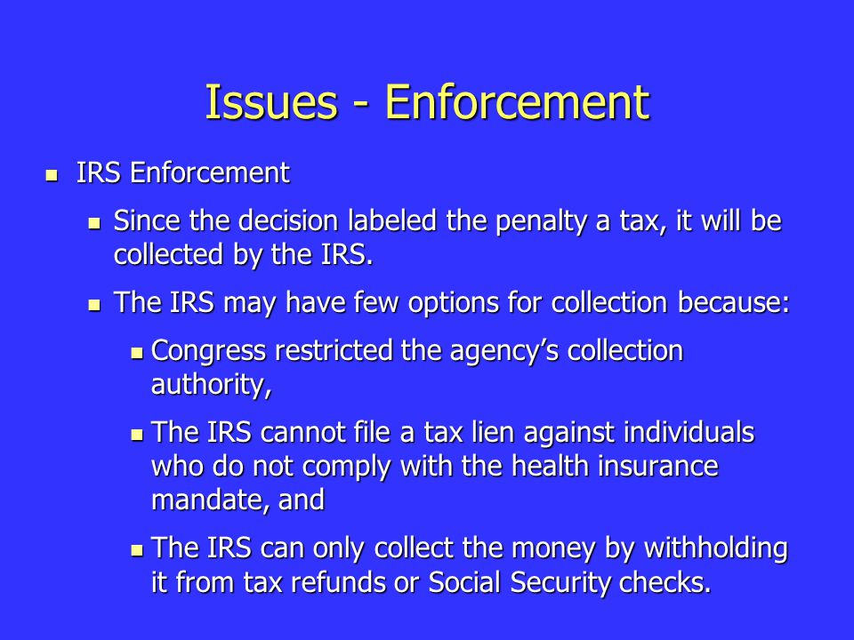 Issues - Enforcement IRS Enforcement IRS Enforcement Since the decision labeled the penalty a tax, it will be collected by the IRS.