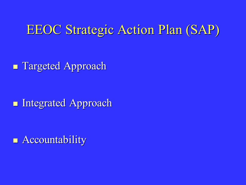 EEOC Strategic Action Plan (SAP) Targeted Approach Targeted Approach Integrated Approach Integrated Approach Accountability Accountability