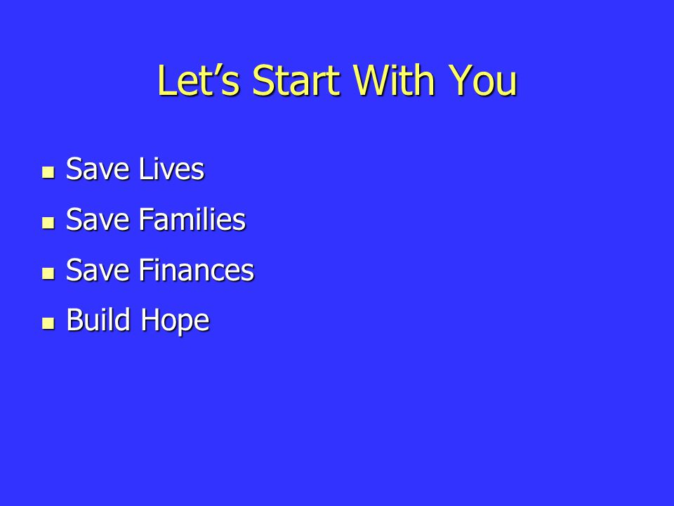 Let's Start With You Save Lives Save Lives Save Families Save Families Save Finances Save Finances Build Hope Build Hope