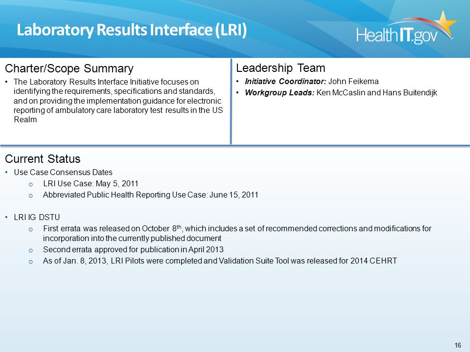 Laboratory Results Interface (LRI) Charter/Scope Summary The Laboratory Results Interface Initiative focuses on identifying the requirements, specifications and standards, and on providing the implementation guidance for electronic reporting of ambulatory care laboratory test results in the US Realm Leadership Team Initiative Coordinator: John Feikema Workgroup Leads: Ken McCaslin and Hans Buitendijk Current Status Use Case Consensus Dates o LRI Use Case: May 5, 2011 o Abbreviated Public Health Reporting Use Case: June 15, 2011 LRI IG DSTU o First errata was released on October 8 th, which includes a set of recommended corrections and modifications for incorporation into the currently published document o Second errata approved for publication in April 2013 o As of Jan.