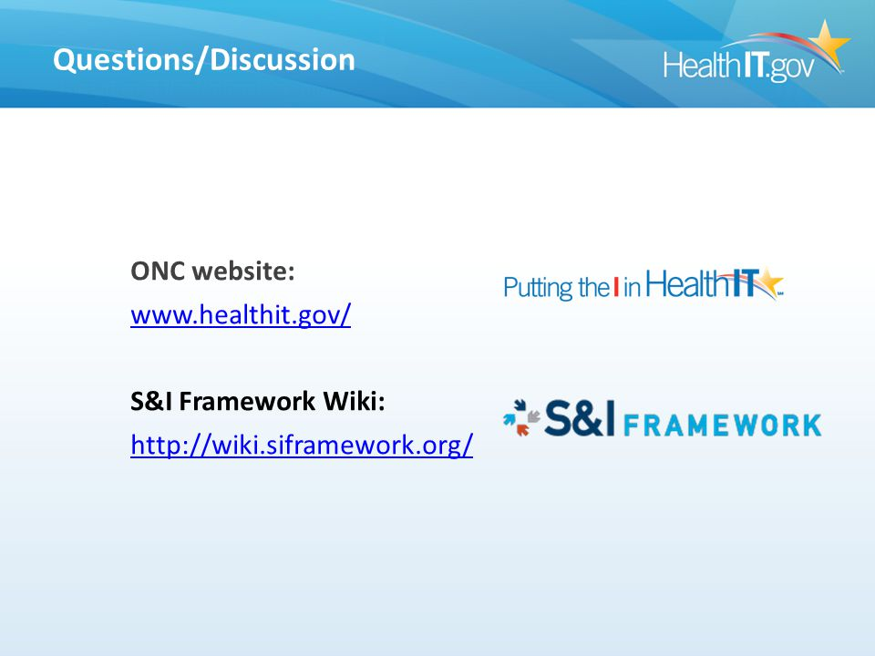 Questions/Discussion ONC website: www.healthit.gov/ S&I Framework Wiki: http://wiki.siframework.org/ Questions/Discussion