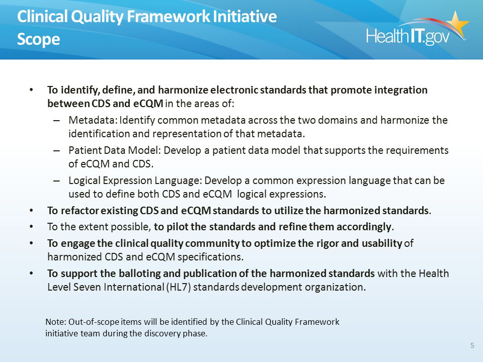 Clinical Quality Framework Initiative Scope To identify, define, and harmonize electronic standards that promote integration between CDS and eCQM in the areas of: – Metadata: Identify common metadata across the two domains and harmonize the identification and representation of that metadata.