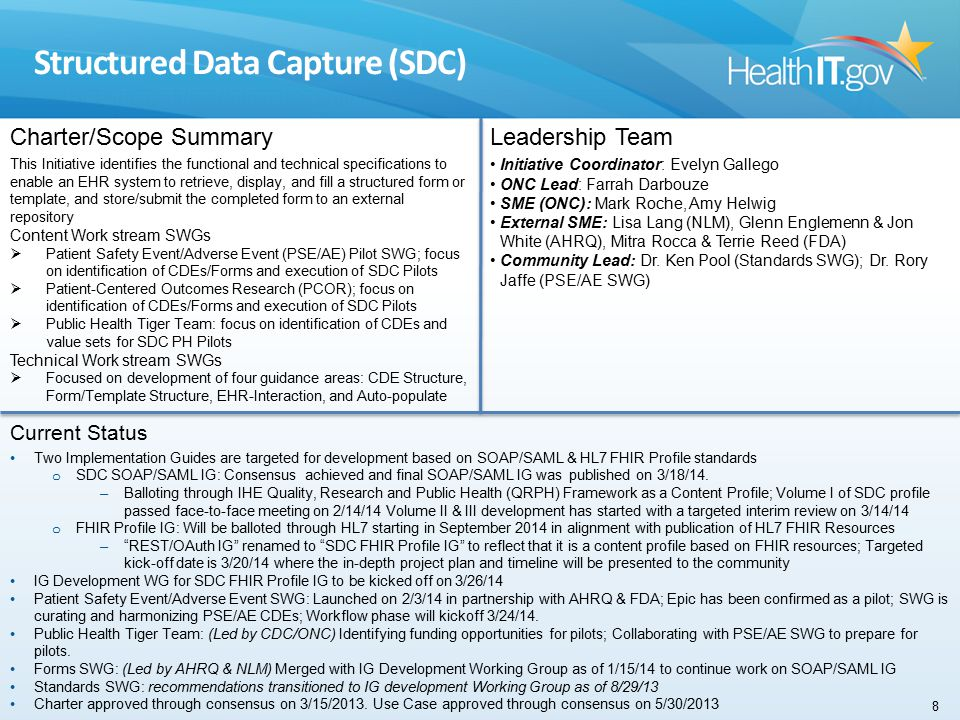 Structured Data Capture (SDC) Charter/Scope Summary This Initiative identifies the functional and technical specifications to enable an EHR system to retrieve, display, and fill a structured form or template, and store/submit the completed form to an external repository Content Work stream SWGs  Patient Safety Event/Adverse Event (PSE/AE) Pilot SWG; focus on identification of CDEs/Forms and execution of SDC Pilots  Patient-Centered Outcomes Research (PCOR); focus on identification of CDEs/Forms and execution of SDC Pilots  Public Health Tiger Team: focus on identification of CDEs and value sets for SDC PH Pilots Technical Work stream SWGs  Focused on development of four guidance areas: CDE Structure, Form/Template Structure, EHR-Interaction, and Auto-populate Leadership Team Initiative Coordinator: Evelyn Gallego ONC Lead: Farrah Darbouze SME (ONC): Mark Roche, Amy Helwig External SME: Lisa Lang (NLM), Glenn Englemenn & Jon White (AHRQ), Mitra Rocca & Terrie Reed (FDA) Community Lead: Dr.