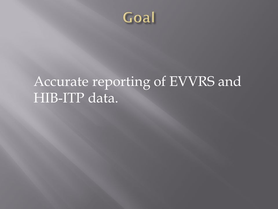 Accurate reporting of EVVRS and HIB-ITP data.