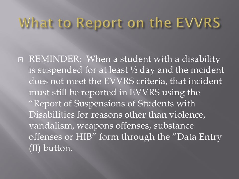  REMINDER: When a student with a disability is suspended for at least ½ day and the incident does not meet the EVVRS criteria, that incident must still be reported in EVVRS using the Report of Suspensions of Students with Disabilities for reasons other than violence, vandalism, weapons offenses, substance offenses or HIB form through the Data Entry (II) button.