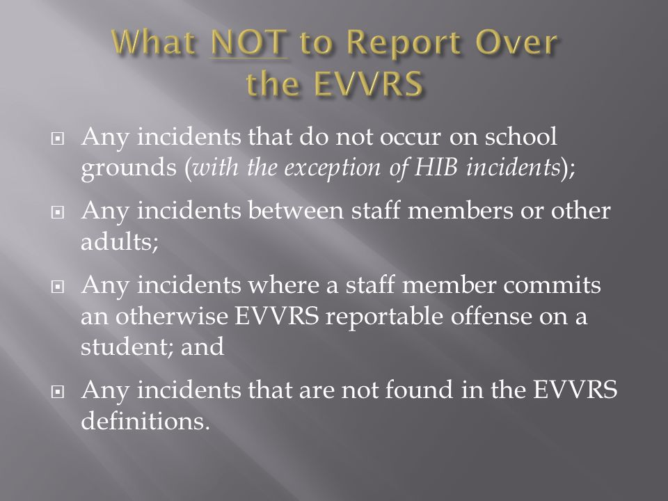  Any incidents that do not occur on school grounds ( with the exception of HIB incidents );  Any incidents between staff members or other adults; 