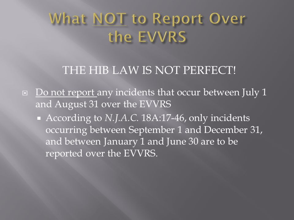 THE HIB LAW IS NOT PERFECT!  Do not report any incidents that occur between July 1 and August 31 over the EVVRS  According to N.J.A.C. 18A:17-46, on