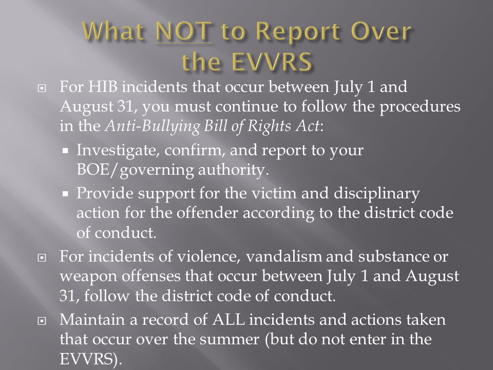  For HIB incidents that occur between July 1 and August 31, you must continue to follow the procedures in the Anti-Bullying Bill of Rights Act :  Investigate, confirm, and report to your BOE/governing authority.