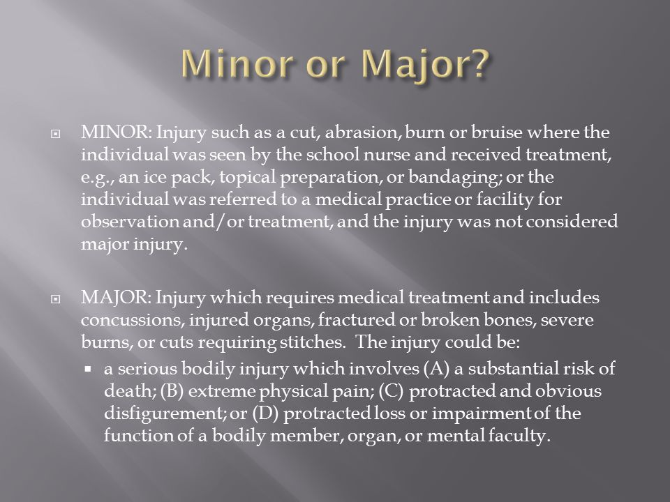  MINOR: Injury such as a cut, abrasion, burn or bruise where the individual was seen by the school nurse and received treatment, e.g., an ice pack, topical preparation, or bandaging; or the individual was referred to a medical practice or facility for observation and/or treatment, and the injury was not considered major injury.