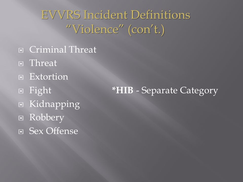  Criminal Threat  Threat  Extortion  Fight *HIB - Separate Category  Kidnapping  Robbery  Sex Offense EVVRS Incident Definitions Violence (con't.)