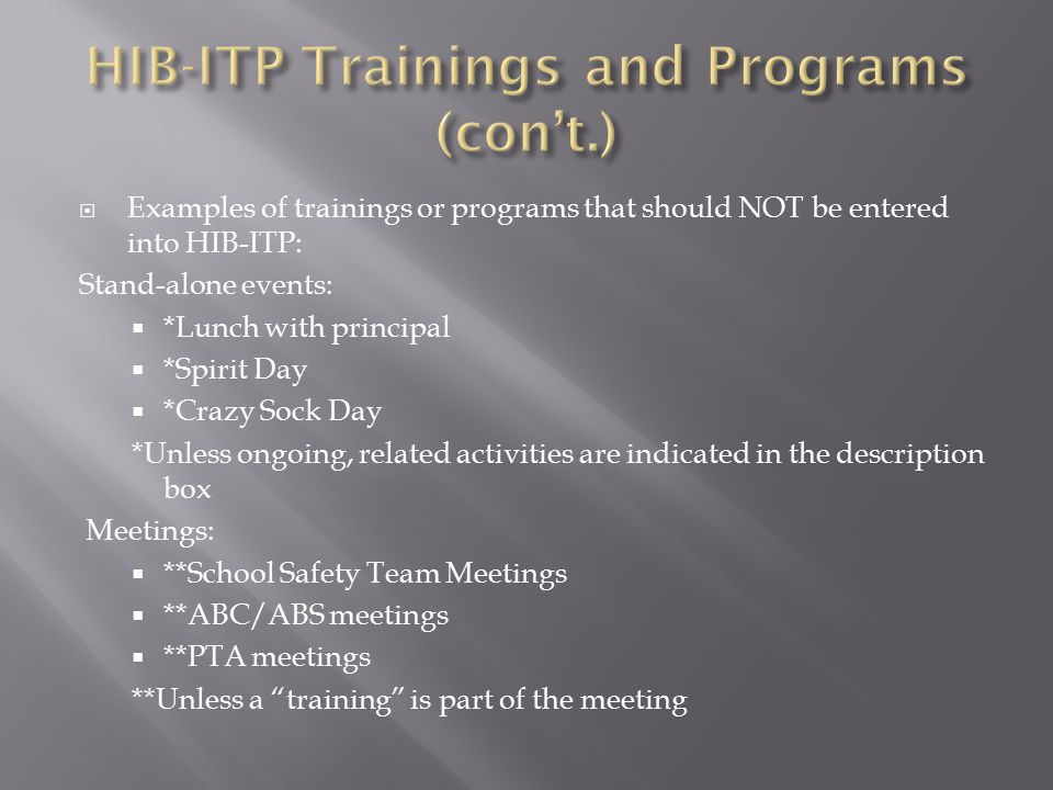  Examples of trainings or programs that should NOT be entered into HIB-ITP: Stand-alone events:  *Lunch with principal  *Spirit Day  *Crazy Sock Day *Unless ongoing, related activities are indicated in the description box Meetings:  **School Safety Team Meetings  **ABC/ABS meetings  **PTA meetings **Unless a training is part of the meeting