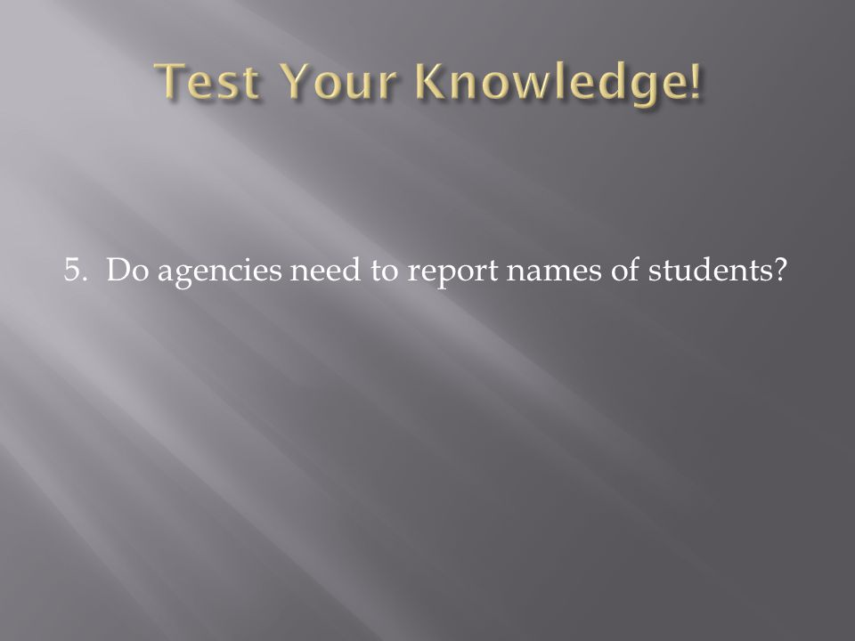 5. Do agencies need to report names of students