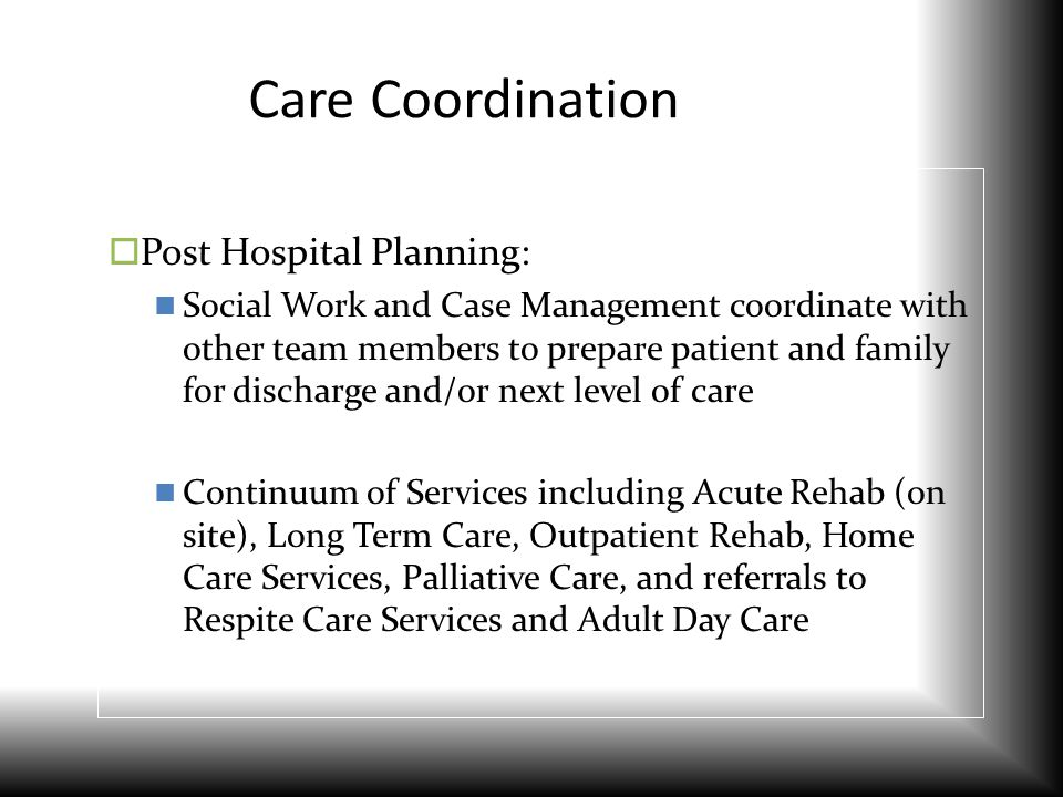 Care Coordination  Post Hospital Planning: Social Work and Case Management coordinate with other team members to prepare patient and family for disch