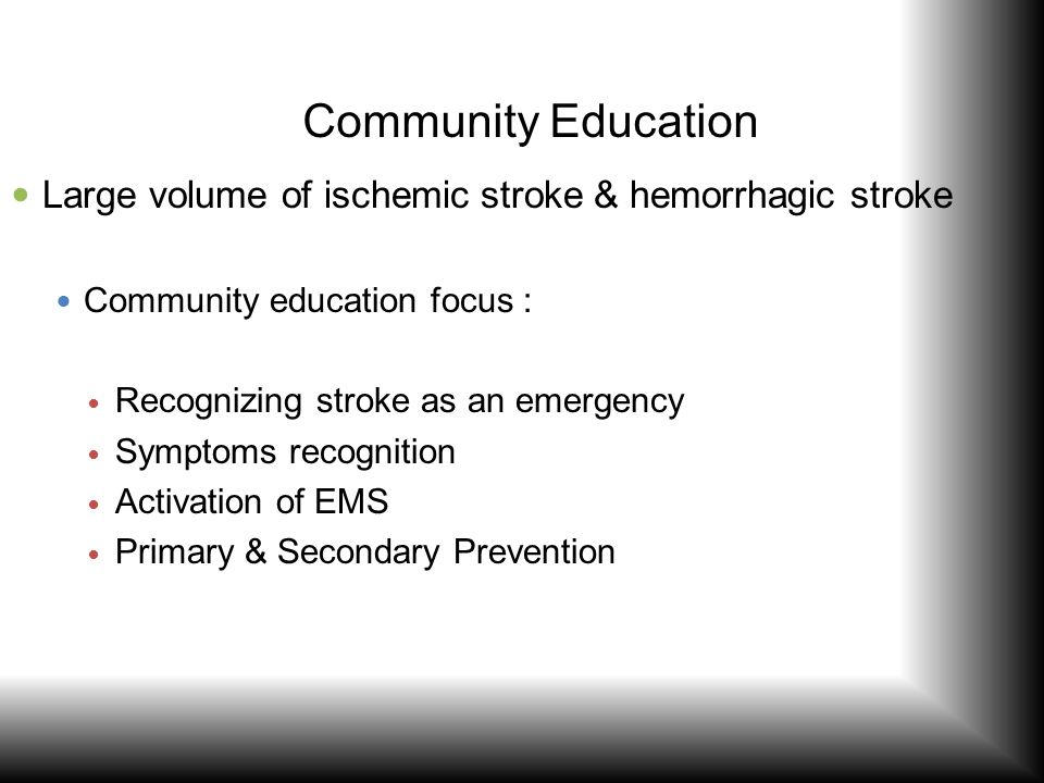 Community Education Large volume of ischemic stroke & hemorrhagic stroke Community education focus : Recognizing stroke as an emergency Symptoms recog