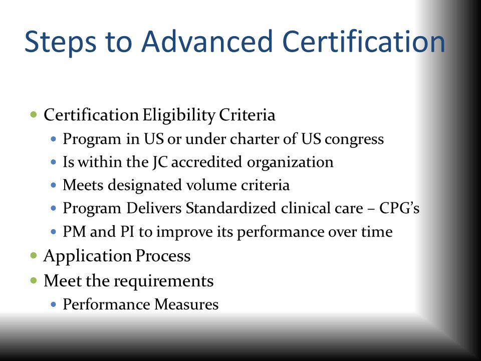 Steps to Advanced Certification Certification Eligibility Criteria Program in US or under charter of US congress Is within the JC accredited organizat