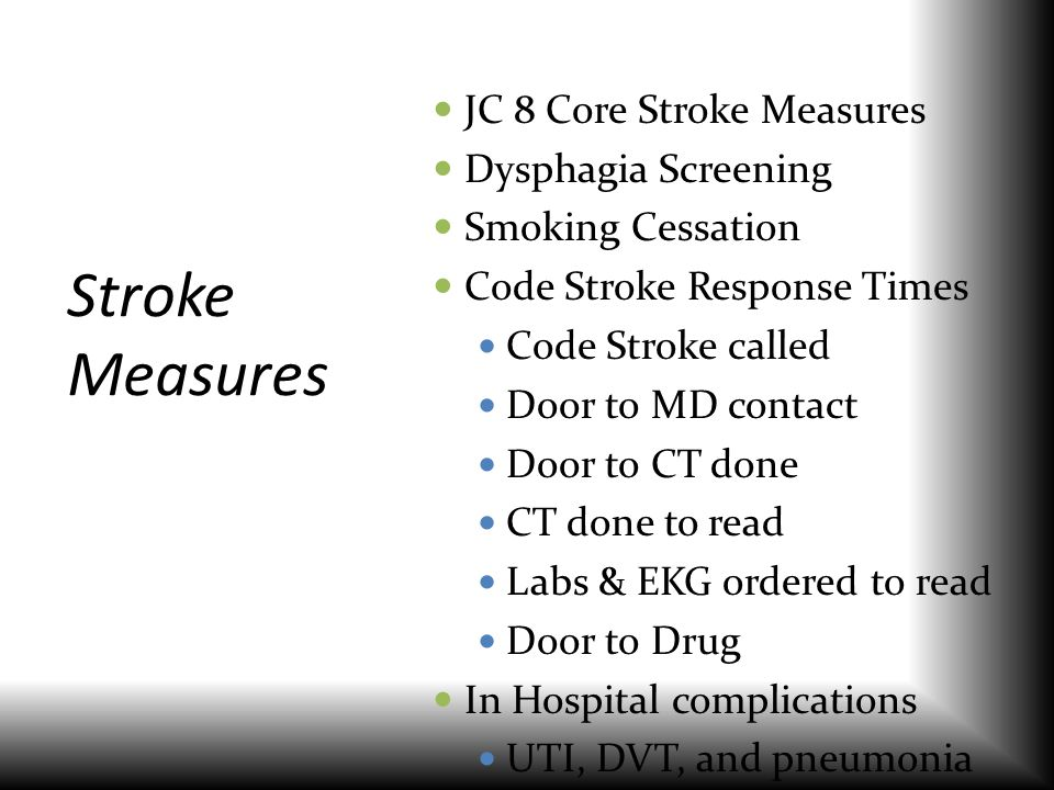 Stroke Measures JC 8 Core Stroke Measures Dysphagia Screening Smoking Cessation Code Stroke Response Times Code Stroke called Door to MD contact Door
