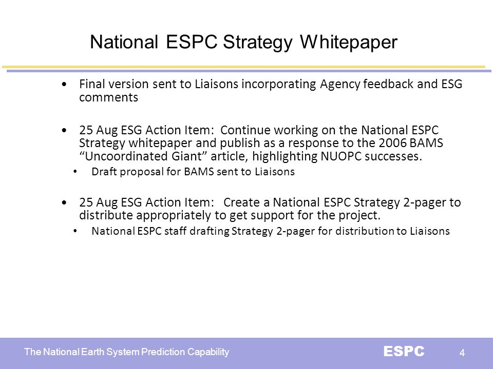 The National Earth System Prediction Capability ESPC 4 National ESPC Strategy Whitepaper Final version sent to Liaisons incorporating Agency feedback and ESG comments 25 Aug ESG Action Item: Continue working on the National ESPC Strategy whitepaper and publish as a response to the 2006 BAMS Uncoordinated Giant article, highlighting NUOPC successes.