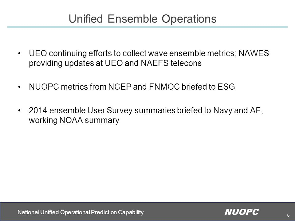 National Unified Operational Prediction Capability NUOPC 6 Unified Ensemble Operations UEO continuing efforts to collect wave ensemble metrics; NAWES providing updates at UEO and NAEFS telecons NUOPC metrics from NCEP and FNMOC briefed to ESG 2014 ensemble User Survey summaries briefed to Navy and AF; working NOAA summary