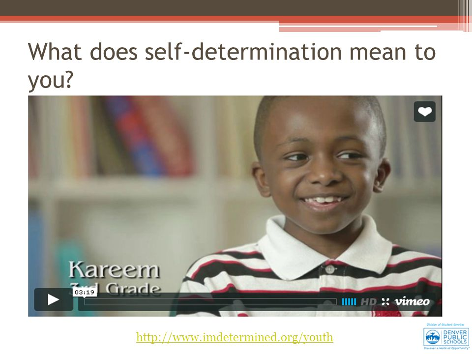 http://www.imdetermined.org/youth What does self-determination mean to you?