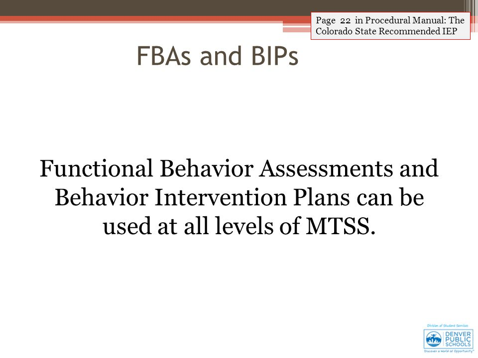 Page 22 in Procedural Manual: The Colorado State Recommended IEP FBAs and BIPs Functional Behavior Assessments and Behavior Intervention Plans can be used at all levels of MTSS.