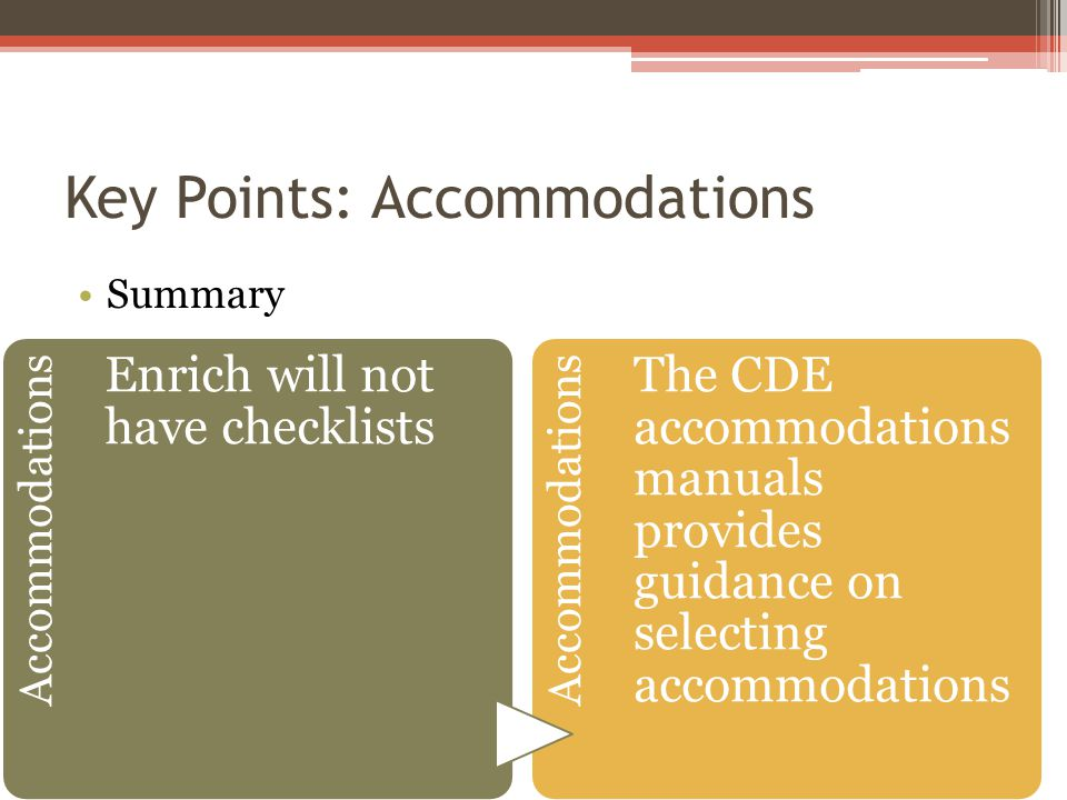 Key Points: Accommodations Summary Accommodations Enrich will not have checklists Accommodations The CDE accommodations manuals provides guidance on selecting accommodations