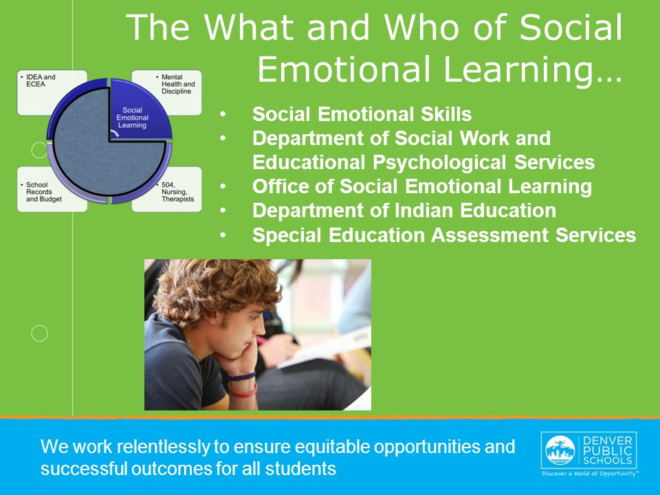 The What and Who of Social Emotional Learning… We work relentlessly to ensure equitable opportunities and successful outcomes for all students.