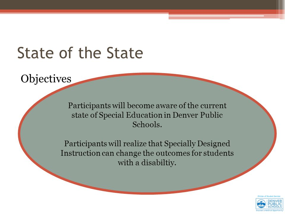 State of the State Objectives Participants will become aware of the current state of Special Education in Denver Public Schools.