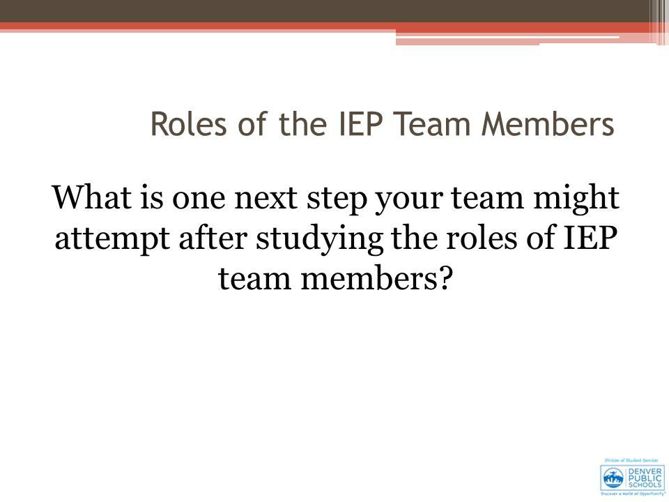 Roles of the IEP Team Members What is one next step your team might attempt after studying the roles of IEP team members