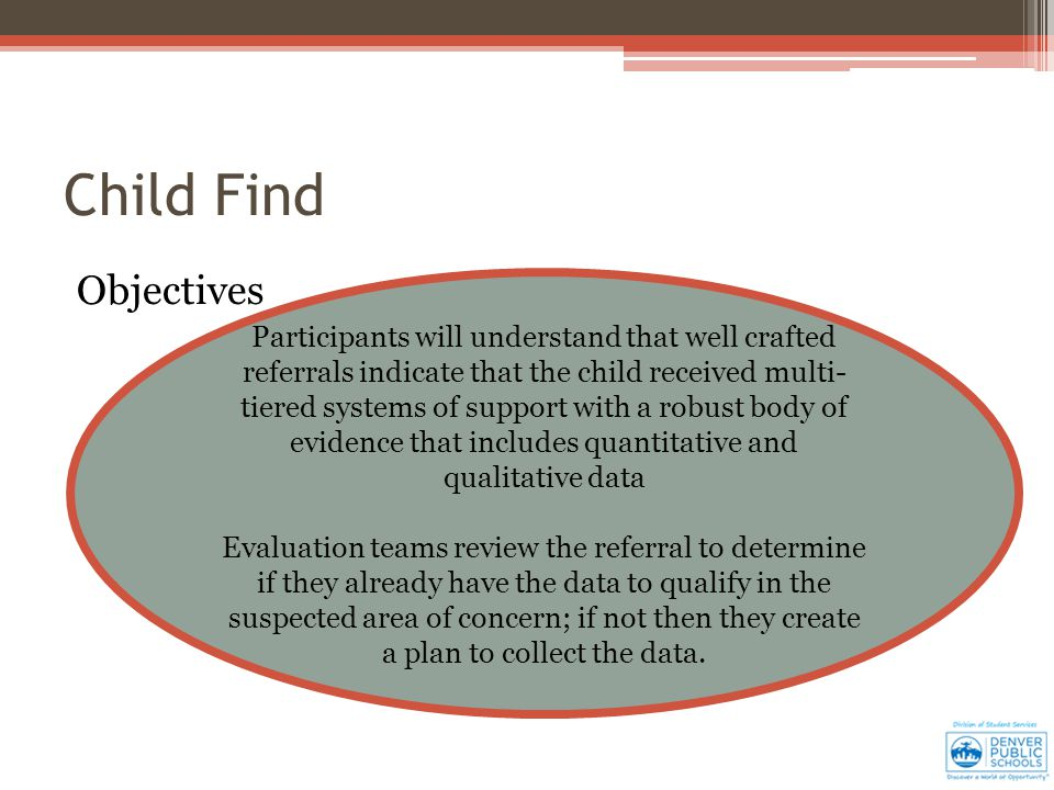 Child Find Objectives Participants will understand that well crafted referrals indicate that the child received multi- tiered systems of support with a robust body of evidence that includes quantitative and qualitative data Evaluation teams review the referral to determine if they already have the data to qualify in the suspected area of concern; if not then they create a plan to collect the data.
