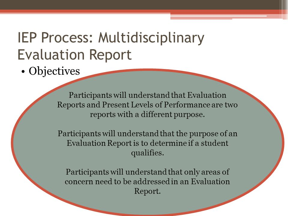 IEP Process: Multidisciplinary Evaluation Report Objectives Participants will understand that Evaluation Reports and Present Levels of Performance are two reports with a different purpose.