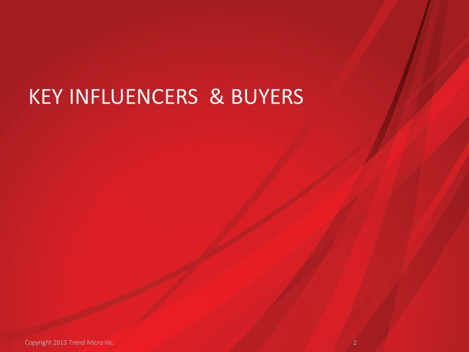 KEY INFLUENCERS & BUYERS Copyright 2013 Trend Micro Inc.2