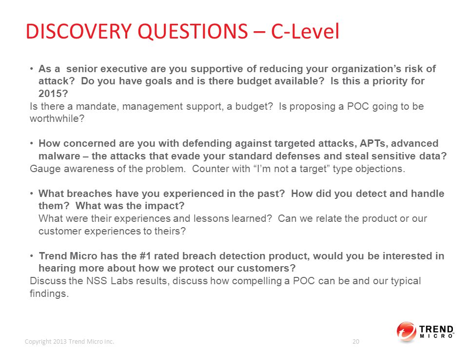 DISCOVERY QUESTIONS – C-Level Copyright 2013 Trend Micro Inc.20 As a senior executive are you supportive of reducing your organization's risk of attack.