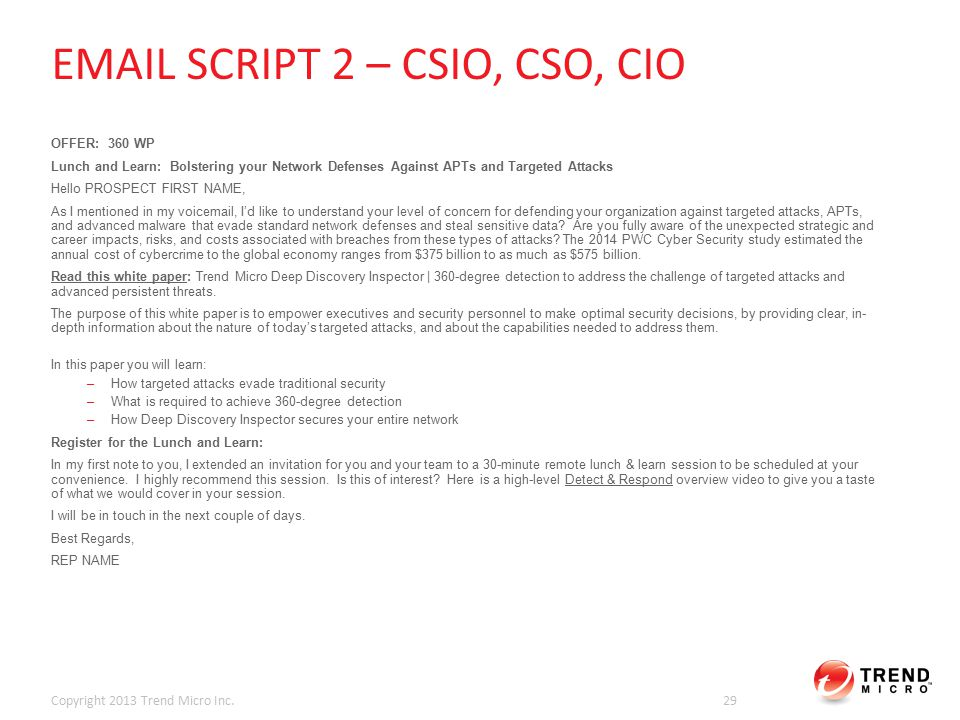 EMAIL SCRIPT 2 – CSIO, CSO, CIO OFFER: 360 WP Lunch and Learn: Bolstering your Network Defenses Against APTs and Targeted Attacks Hello PROSPECT FIRST NAME, As I mentioned in my voicemail, I'd like to understand your level of concern for defending your organization against targeted attacks, APTs, and advanced malware that evade standard network defenses and steal sensitive data.