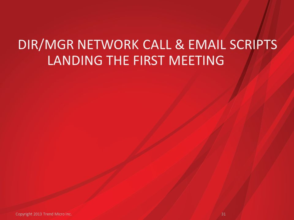 DIR/MGR NETWORK CALL & EMAIL SCRIPTS LANDING THE FIRST MEETING Copyright 2013 Trend Micro Inc.31