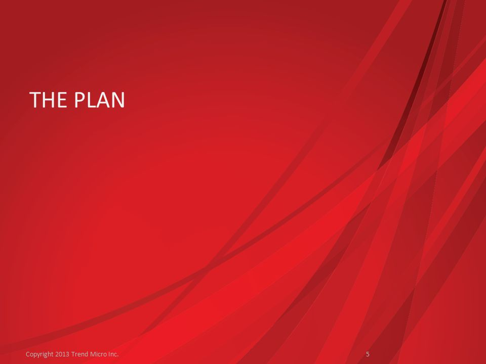 THE PLAN Copyright 2013 Trend Micro Inc.5