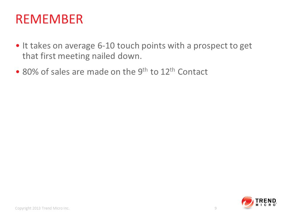 WHY THIS APPROACH WILL HELP YOU Prescriptive approach that will allow you to scale your prospecting efforts Consistent messaging and positioning Drives valuable, relevant content to support efforts to get first meeting Faster time to meeting, opportunity and pipeline growth Copyright 2013 Trend Micro Inc.10