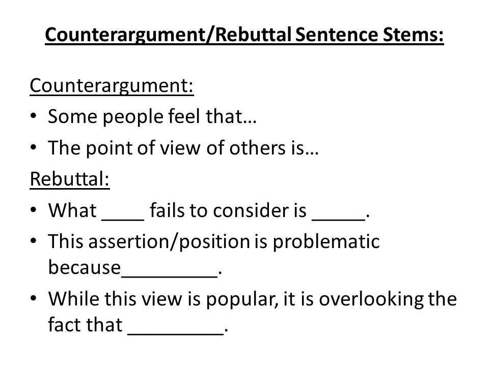 Counterargument/Rebuttal Sentence Stems: Counterargument: Some people feel that… The point of view of others is… Rebuttal: What ____ fails to consider is _____.