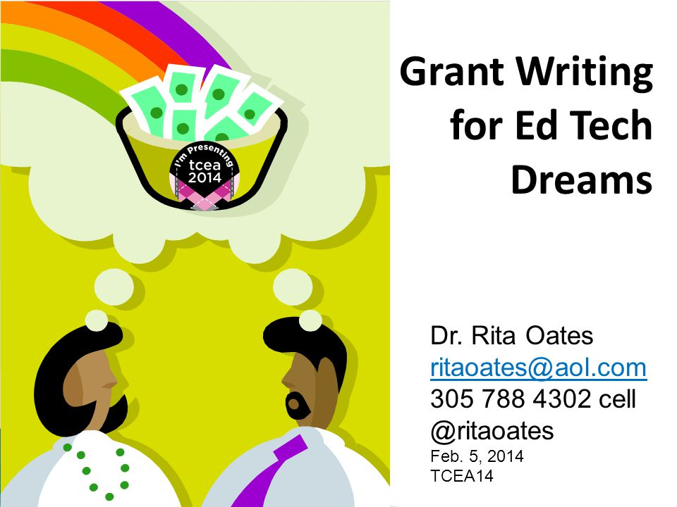 Grant Writing for Ed Tech Dreams Dr. Rita Oates ritaoates@aol.com 305 788 4302 cell @ritaoates Feb.
