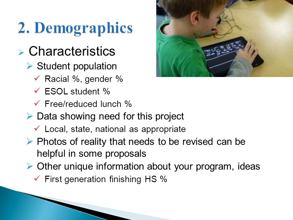  Characteristics  Student population Racial %, gender % ESOL student % Free/reduced lunch %  Data showing need for this project Local, state, national as appropriate  Photos of reality that needs to be revised can be helpful in some proposals  Other unique information about your program, ideas First generation finishing HS %