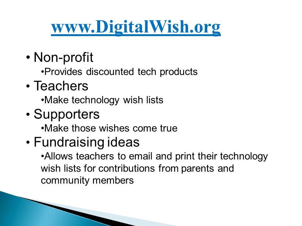 www.DigitalWish.org Non-profit Provides discounted tech products Teachers Make technology wish lists Supporters Make those wishes come true Fundraising ideas Allows teachers to email and print their technology wish lists for contributions from parents and community members