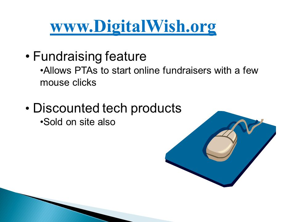 www.DigitalWish.org Fundraising feature Allows PTAs to start online fundraisers with a few mouse clicks Discounted tech products Sold on site also