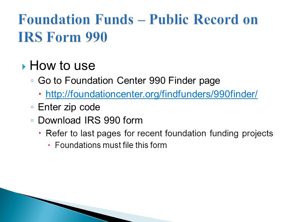  How to use ◦ Go to Foundation Center 990 Finder page  http://foundationcenter.org/findfunders/990finder/ http://foundationcenter.org/findfunders/990finder/ ◦ Enter zip code ◦ Download IRS 990 form  Refer to last pages for recent foundation funding projects  Foundations must file this form