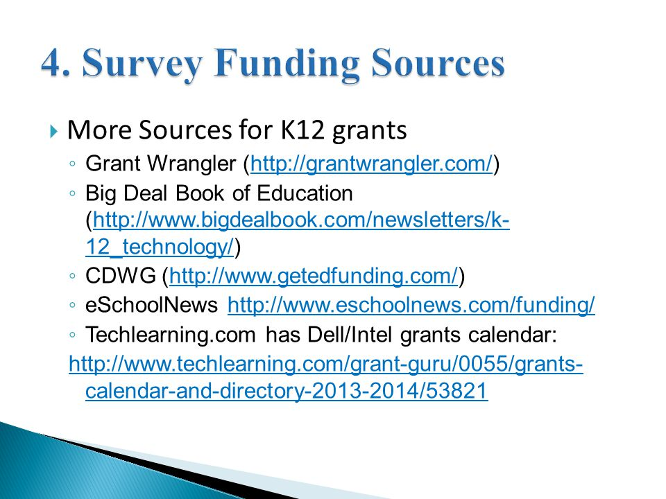  More Sources for K12 grants ◦ Grant Wrangler (http://grantwrangler.com/)http://grantwrangler.com/ ◦ Big Deal Book of Education (http://www.bigdealbook.com/newsletters/k- 12_technology/)http://www.bigdealbook.com/newsletters/k- 12_technology/ ◦ CDWG (http://www.getedfunding.com/)http://www.getedfunding.com/ ◦ eSchoolNews http://www.eschoolnews.com/funding/http://www.eschoolnews.com/funding/ ◦ Techlearning.com has Dell/Intel grants calendar: http://www.techlearning.com/grant-guru/0055/grants- calendar-and-directory-2013-2014/53821